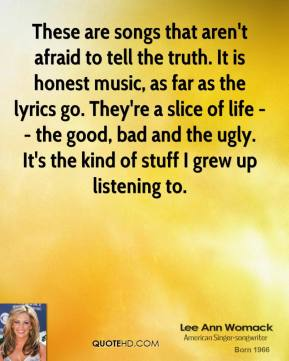 Lee Ann Womack  - These are songs that aren't afraid to tell the truth. They are exactly like a slice of life; you get the good, bad and the ugly. It is definitely honest music.