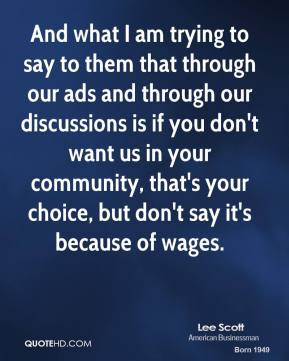 And what I am trying to say to them that through our ads and through our discussions is if you don't want us in your community, that's your choice, but don't say it's because of wages.