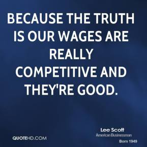 Because the truth is our wages are really competitive and they're good.