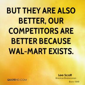 But they are also better, our competitors are better because Wal-Mart exists.
