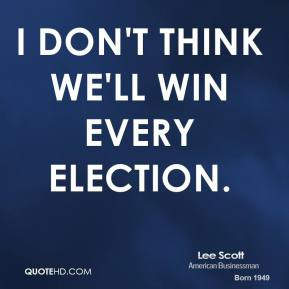 I don't think we'll win every election.