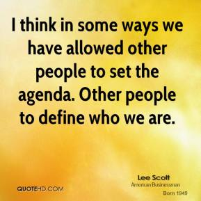 I think in some ways we have allowed other people to set the agenda. Other people to define who we are.