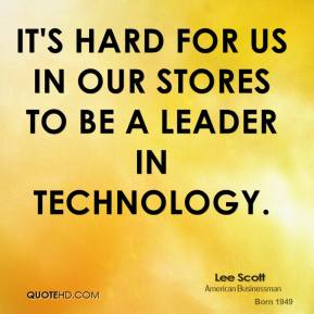 It's hard for us in our stores to be a leader in technology.