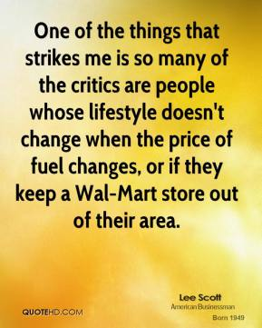 One of the things that strikes me is so many of the critics are people whose lifestyle doesn't change when the price of fuel changes, or if they keep a Wal-Mart store out of their area.