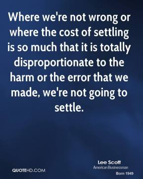 Where we're not wrong or where the cost of settling is so much that it is totally disproportionate to the harm or the error that we made, we're not going to settle.