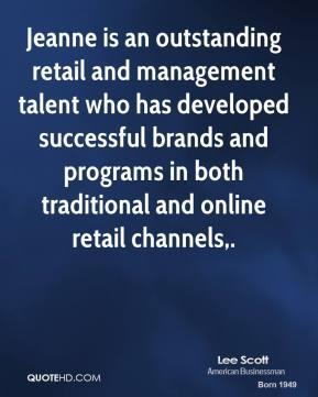 Lee Scott  - Jeanne is an outstanding retail and management talent who has developed successful brands and programs in both traditional and online retail channels.
