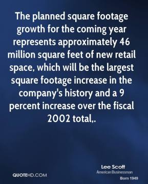 The planned square footage growth for the coming year represents approximately 46 million square feet of new retail space, which will be the largest square footage increase in the company's history and a 9 percent increase over the fiscal 2002 total.