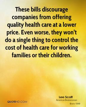 These bills discourage companies from offering quality health care at a lower price. Even worse, they won't do a single thing to control the cost of health care for working families or their children.