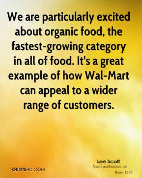 We are particularly excited about organic food, the fastest-growing category in all of food. It's a great example of how Wal-Mart can appeal to a wider range of customers.