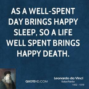 Leonardo da Vinci - As a well-spent day brings happy sleep, so a life well spent brings happy death.