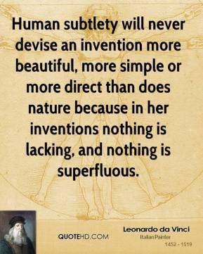 Leonardo da Vinci - Human subtlety will never devise an invention more beautiful, more simple or more direct than does nature because in her inventions nothing is lacking, and nothing is superfluous.