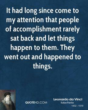 Leonardo da Vinci - It had long since come to my attention that people of accomplishment rarely sat back and let things happen to them. They went out and happened to things.