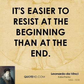 Leonardo da Vinci - It's easier to resist at the beginning than at the end.
