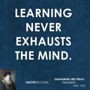 Leonardo da Vinci - Learning never exhausts the mind.