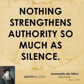 Leonardo da Vinci - Nothing strengthens authority so much as silence.