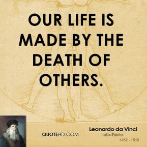 Leonardo da Vinci - Our life is made by the death of others.