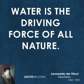 Leonardo da Vinci - Water is the driving force of all nature.