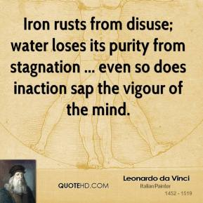 Iron rusts from disuse; water loses its purity from stagnation ... even so does inaction sap the vigour of the mind.