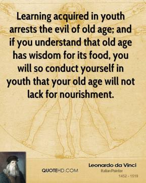 Learning acquired in youth arrests the evil of old age; and if you understand that old age has wisdom for its food, you will so conduct yourself in youth that your old age will not lack for nourishment.