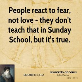 People react to fear, not love - they don't teach that in Sunday School, but it's true.