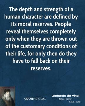 The depth and strength of a human character are defined by its moral reserves. People reveal themselves completely only when they are thrown out of the customary conditions of their life, for only then do they have to fall back on their reserves.