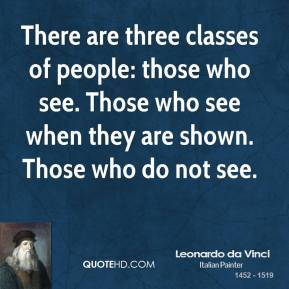 Leonardo da Vinci  - There are three classes of people: those who see. Those who see when they are shown. Those who do not see.
