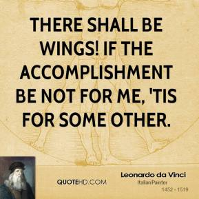 Leonardo da Vinci  - There shall be wings! If the accomplishment be not for me, 'tis for some other.