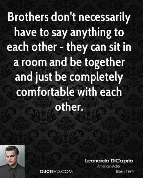 Brothers don't necessarily have to say anything to each other - they can sit in a room and be together and just be completely comfortable with each other.