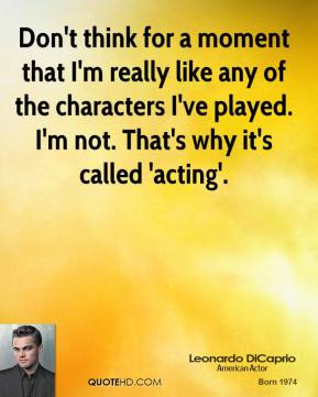 Don't think for a moment that I'm really like any of the characters I've played. I'm not. That's why it's called 'acting'.