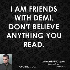 I am friends with Demi. Don't believe anything you read.