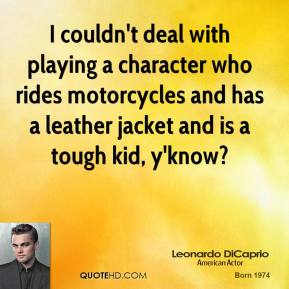 I couldn't deal with playing a character who rides motorcycles and has a leather jacket and is a tough kid, y'know?