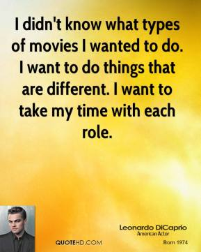 I didn't know what types of movies I wanted to do. I want to do things that are different. I want to take my time with each role.