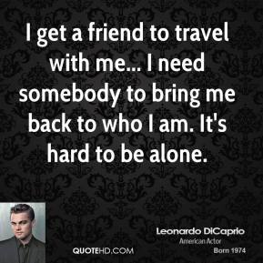 I get a friend to travel with me... I need somebody to bring me back to who I am. It's hard to be alone.