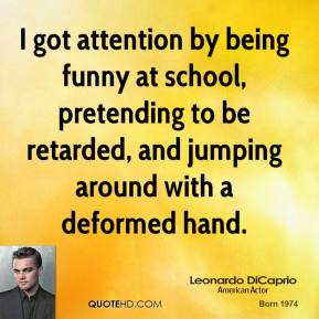 Leonardo DiCaprio - I got attention by being funny at school, pretending to be retarded, and jumping around with a deformed hand.