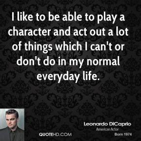 I like to be able to play a character and act out a lot of things which I can't or don't do in my normal everyday life.