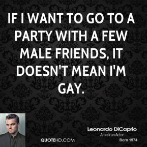 If I want to go to a party with a few male friends, it doesn't mean I'm gay.