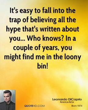 It's easy to fall into the trap of believing all the hype that's written about you... Who knows? In a couple of years, you might find me in the loony bin!