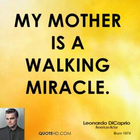 Leonardo DiCaprio - My mother is a walking miracle.