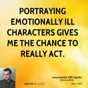 Leonardo DiCaprio - Portraying emotionally ill characters gives me the chance to really act.