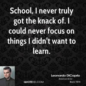 School, I never truly got the knack of. I could never focus on things I didn't want to learn.