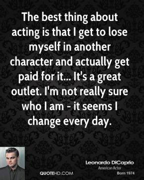 Leonardo DiCaprio - The best thing about acting is that I get to lose myself in another character and actually get paid for it... It's a great outlet. I'm not really sure who I am - it seems I change every day.