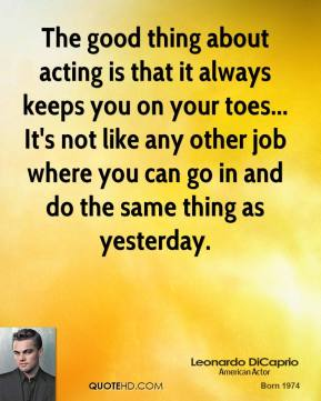 The good thing about acting is that it always keeps you on your toes... It's not like any other job where you can go in and do the same thing as yesterday.