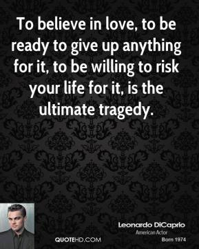 To believe in love, to be ready to give up anything for it, to be willing to risk your life for it, is the ultimate tragedy.