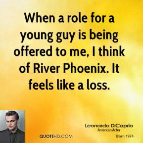 Leonardo DiCaprio - When a role for a young guy is being offered to me, I think of River Phoenix. It feels like a loss.