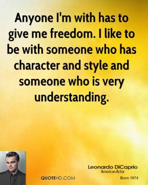 Anyone I'm with has to give me freedom. I like to be with someone who has character and style and someone who is very understanding.