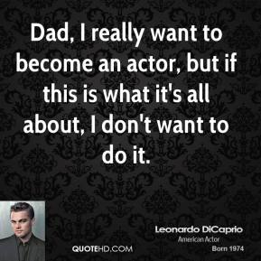 Dad, I really want to become an actor, but if this is what it's all about, I don't want to do it.