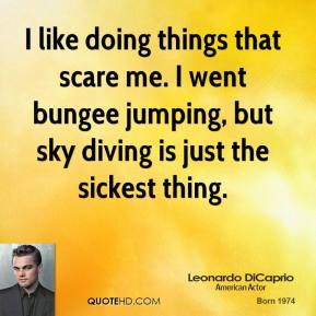 I like doing things that scare me. I went bungee jumping, but sky diving is just the sickest thing.