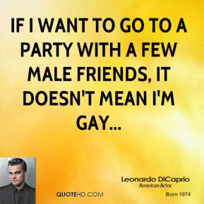 Leonardo DiCaprio  - If I want to go to a party with a few male friends, it doesn't mean I'm gay...