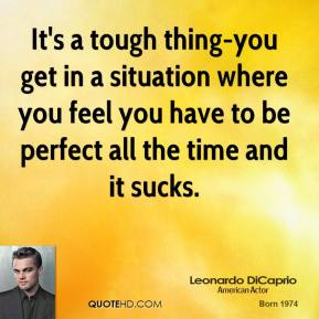 It's a tough thing-you get in a situation where you feel you have to be perfect all the time and it sucks.