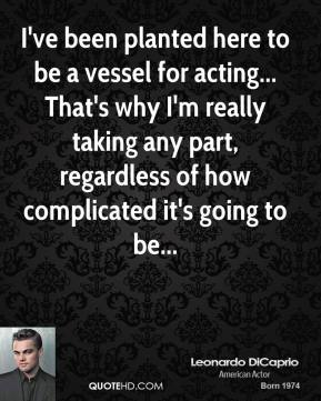I've been planted here to be a vessel for acting... That's why I'm really taking any part, regardless of how complicated it's going to be...